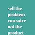 sell the problem you solve not the product