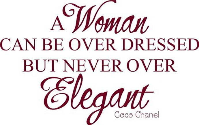 A woman can be over dressed but never over elegant. Coco Chanel