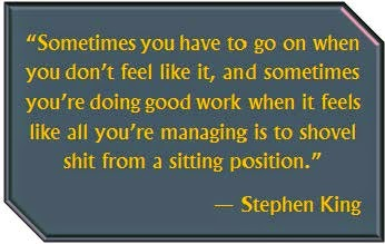 """Sometimes you have to go on when you don't feel like it, and sometimes you're doing good work when it feels like all you're managing is to shovel shit from a sitting position."" --Stephen King"