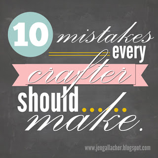 10 Mistakes Every Crafter Should Make. An article by Jen Gallacher: http://jengallacher.blogspot.com/2013/06/10-mistakes-every-crafter-should-make.html