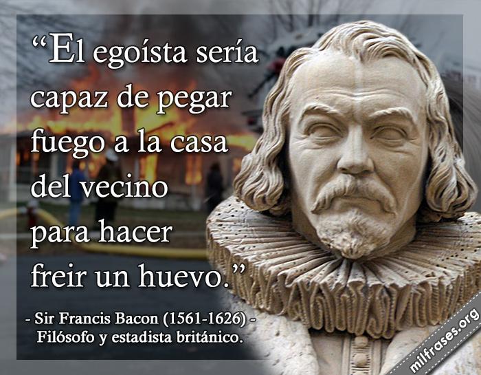 El egoísta sería capaz de pegar fuego a la casa del vecino para hacer freir un huevo. frases de Sir Francis Bacon (1561-1626) Filósofo y estadista británico.