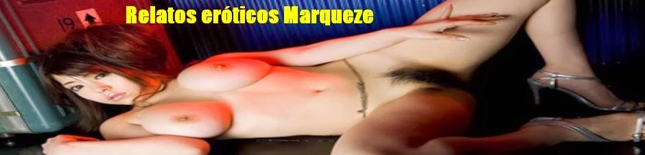 Relatos eróticos Marqueze. El Sexo que te gusta leer.
