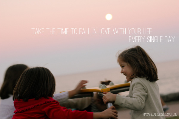 Take the time to fall in love with your life every single day
