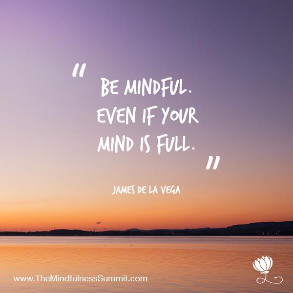Be mindful even if your mind is full - James De La Vega