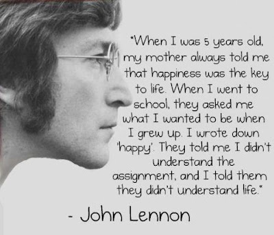 When I was 5 years old, my mother always told me  that happiness was the key to life. When I went to  school, they asked me what I wanted to be when  I grew up. I wrote down 'happy'. They told me I didn't  understand the assignment and I told them  they didn't understand life.  - John Lennon
