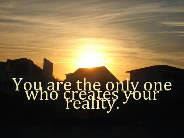 You create your own reality.