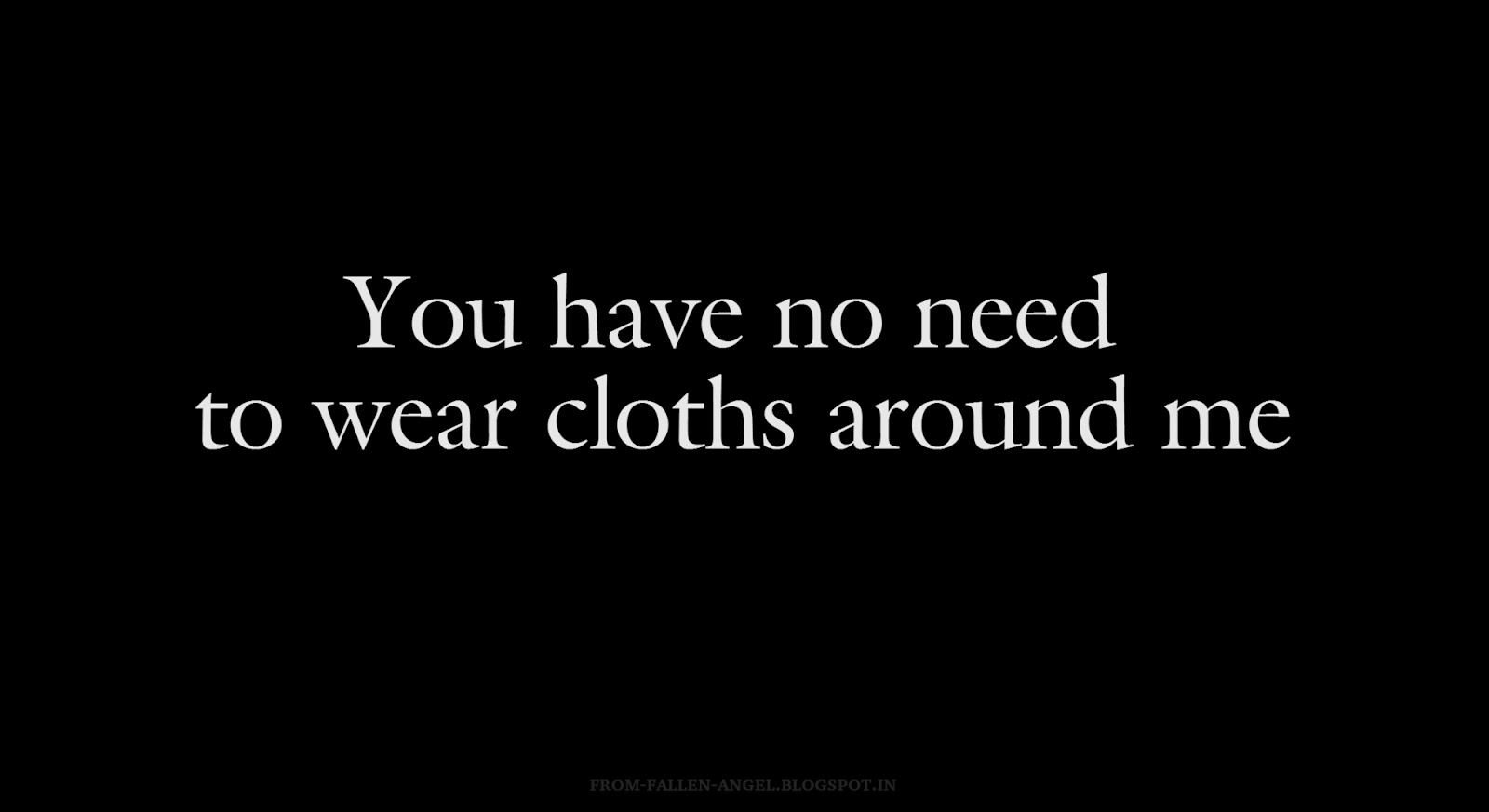 You have no need to wear cloths around me