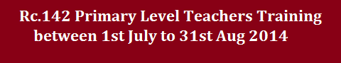 Rc.142 Primary Level Teachers Training between 1st July to 31st Aug 2014