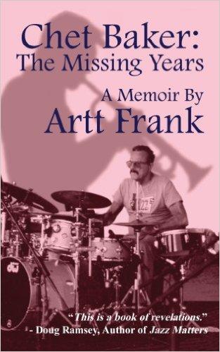 Chet Baker: The Missing Years: A Memoir by Artt Frank