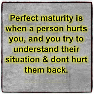 Perfect Maturity is when a person hurts you and you try to understand their situation and don't hurt them back.