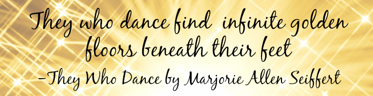 """They who dance find infinite golden floors beneath their feet."" - They Who Dance by Marjorie Allen Seiffert"