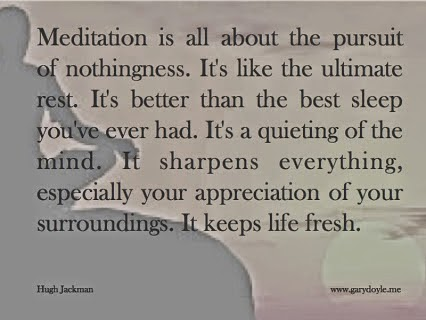 """Meditation is all about the pursuit of nothingness. It's like the ultimate rest. It's better than the best sleep you've ever had. It's a quieting of the mind. It sharpens everything, especially your appreciation of your surroundings. It keeps life fresh."" ~ Hugh Jackman www.garydoyle.me"