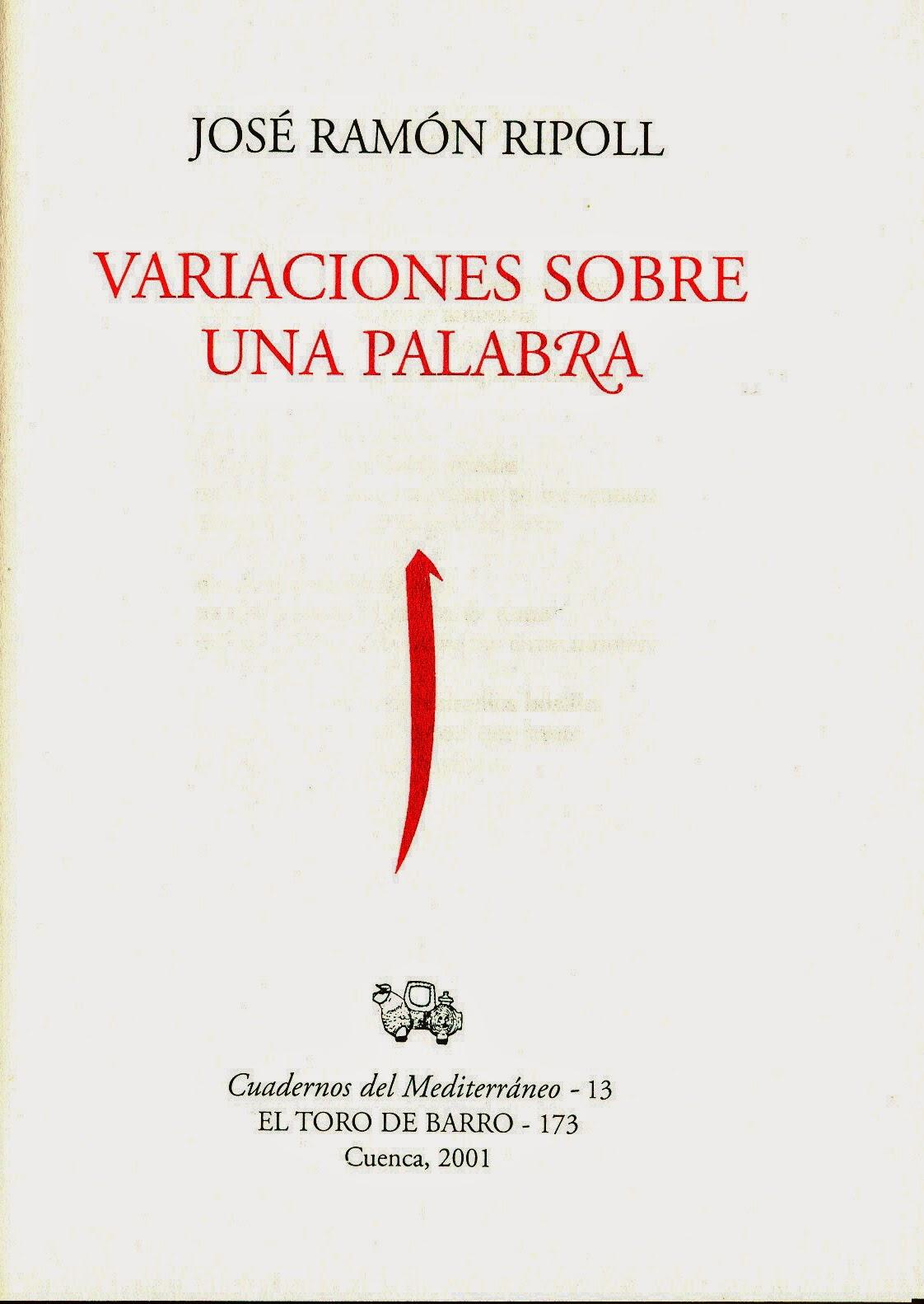 """José Ramón Ripoll, """"Variaciones sobre una palabra"""". Col. Cuadernos del Mediterráneo. Ed. El Toro de Barro, Tarancón de Cuenca 2001. edicioneseltorodebarro@yahoo.es"""