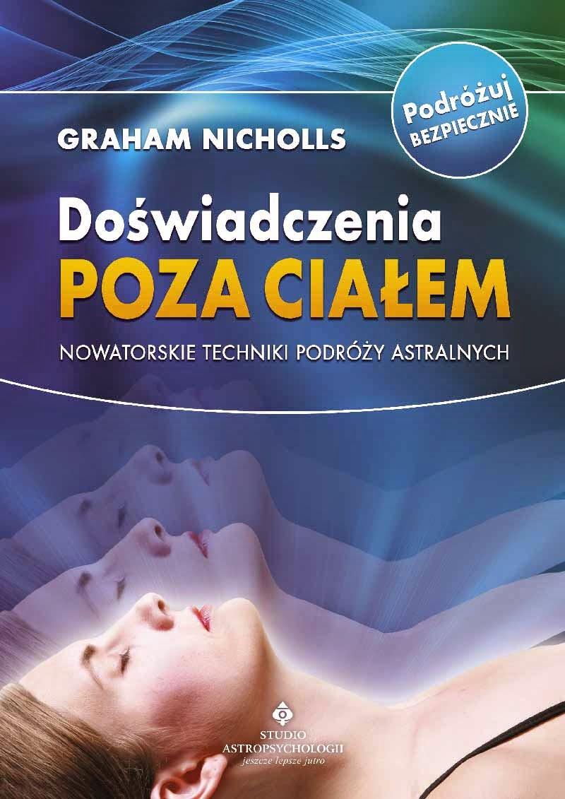 """""""Doświadczenia poza ciałem. Nowatorskie techniki podróży astralnych"""" – Graham Nicholls"""