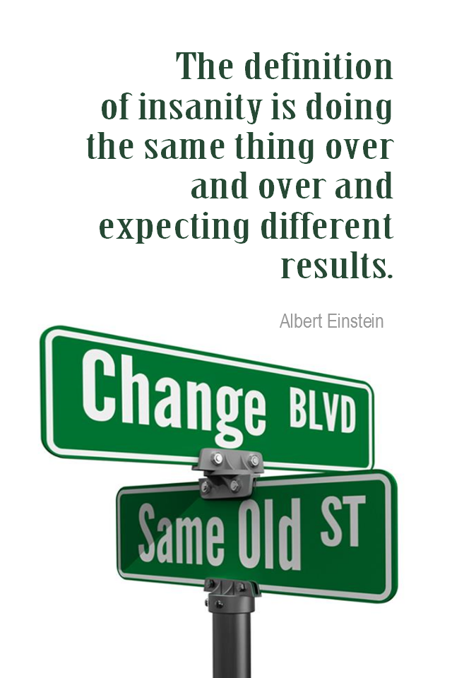 visual quote - image quotation for CHANGE - The definition of insanity is doing the same thing over and over and expecting different results. - Albert Einstein