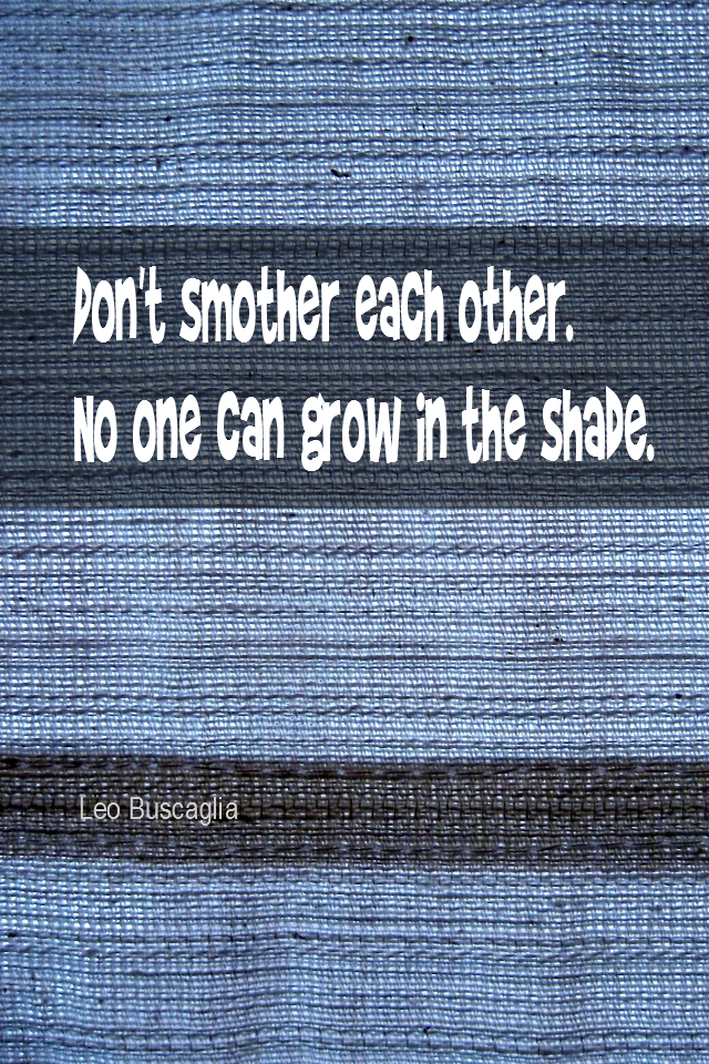 visual quote - image quotation for MARRIAGE - Don't smother each other. No one can grow in the shade. - Leo Buscaglia