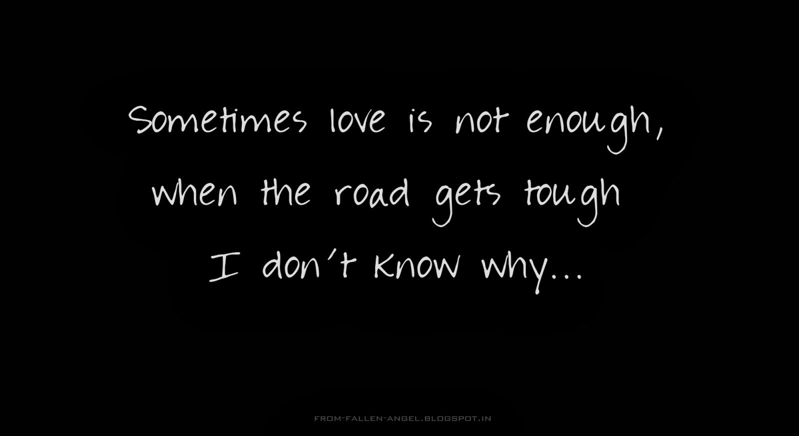 Sometimes love is not enough, when the road gets tough I don't know why...