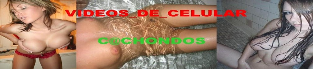 VIDEOS_DE_CELULAR_CACHONDOS
