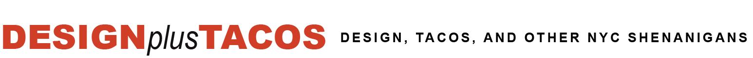 DESIGNplusTACOS | Design, tacos, and other NYC shenanigans