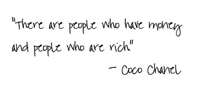 "There are people who have money and there are people who are rich."" Coco Chanel"