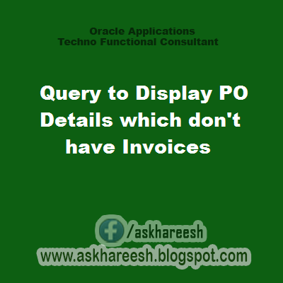 Query to Display PO Details which don't have Invoices, askhareesh blog for Oracle Applications