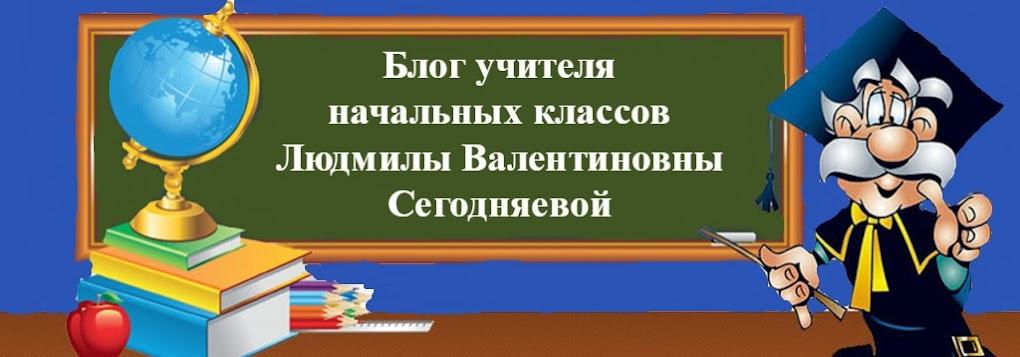 Блог учителя начальных  классов Сегодняевой Людмилы Валентиновны