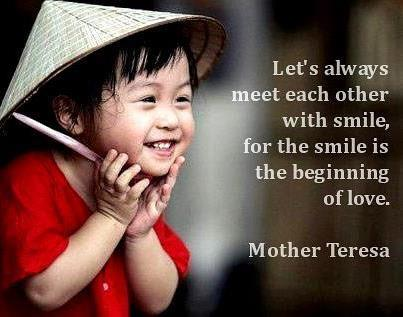 Let's always meet each other with smile, for the smile is the beginning of love.