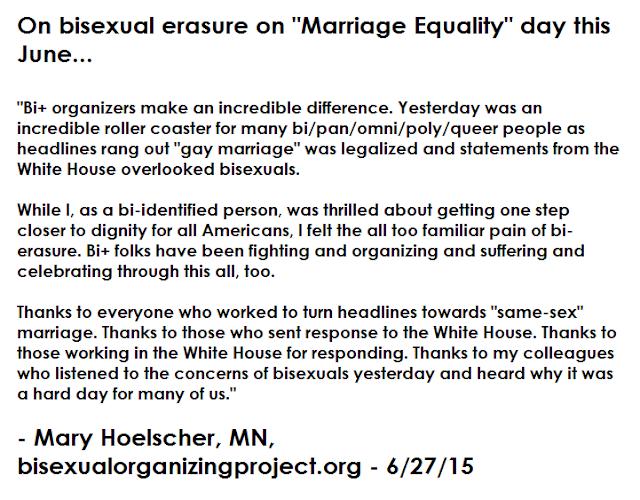 """Bi+ organizers make an incredible difference. Yesterday was an incredible roller coaster for many bi/pan/omni/poly/queer people as headlines rang out ""gay marriage"" was legalized and statements from the White House overlooked bisexuals.   While I, as a bi-identified person, was thrilled about getting one step closer to dignity for all Americans, I felt the all too familiar pain of bi-erasure. Bi+ folks have been fighting and organizing and suffering and celebrating through this all, too.  Thanks to everyone who worked to turn headlines towards ""same-sex"" marriage. Thanks to those who sent response to the White House. Thanks to those working in the White House for responding. Thanks to my colleagues who listened to the concerns of bisexuals yesterday and heard why it was a hard day for many of us.""  - Mary Hoelscher, MN, bisexualorganizingproject.org - 6/27/15"