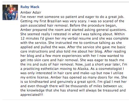 I've never met someone so patient and eager to do a great job. Getting my first Brazilian was very scary. I was so scared of the pain associated hair removal. Before the procedure began, Amber prepared the room and started asking general questions. She seemed really I retested in what I was talking about. Within 12 minutes I'd given her my verbal resume and she was complete with the service. She instructed me to continue talking as she applied and pulled the wax. After the service she gave me basic care instructions and also told me about her blog. After reading her blog and a few more experiences with her I now wanted to get into skin care and hair removal. She was eager to teach me the ins and outs of hair removal. Now, just a short year later, I'm a practicing esthetician moving to Alaska. As a cosmetologist I was only interested in hair care and make-up but now I utilize my entire license. Amber has opened so many doors for me. She is so kindhearted and genuinely a great spirit. I'm glad I met her and even though there will be thousands of miles between us; the knowledge that she has shared will always be treasured and appreciated!!!