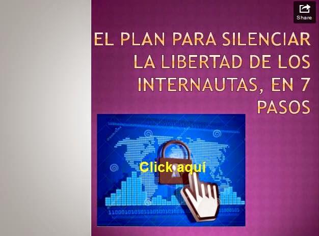 http://www.slideshare.net/albalobera/el-plan-para-silenciar-la-libertad-de-los-internautas-en-la-red