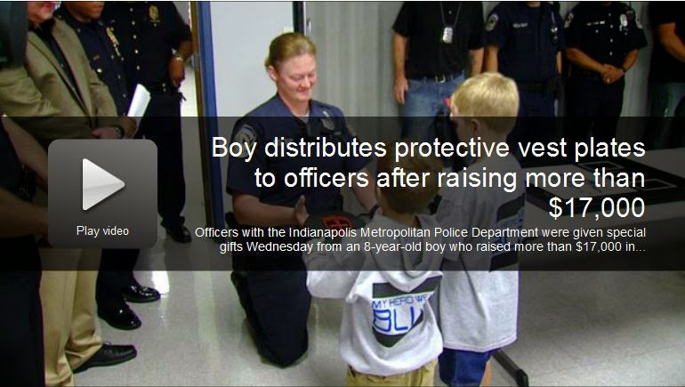 http://fox59.com/2014/09/03/boy-distributes-protective-vest-plates-to-officers-after-raising-17k-in-campaign-to-help-police/