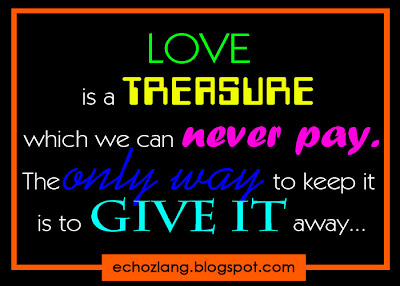Love is a treasure which can never pay. The only way to keep is it to give it away.