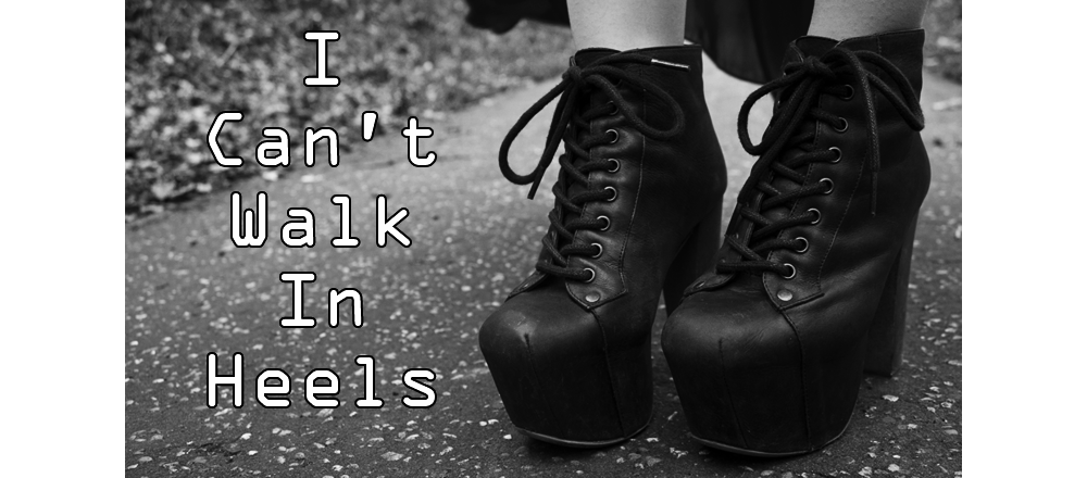 I CAN'T WALK IN HEELS
