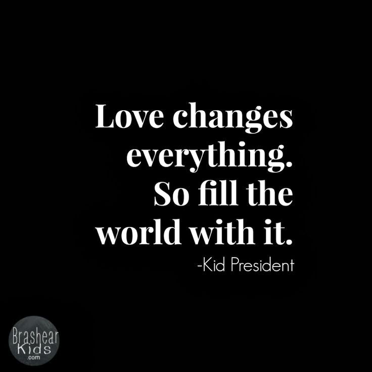 """Love changes everything. So fill the world with it."" ~ Kid President; BrashearKids.com"