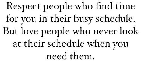 Respect People Who Find Time For You In Their Busy Schedule - But Love People Who Never Look At Their Schedule When You Need Them