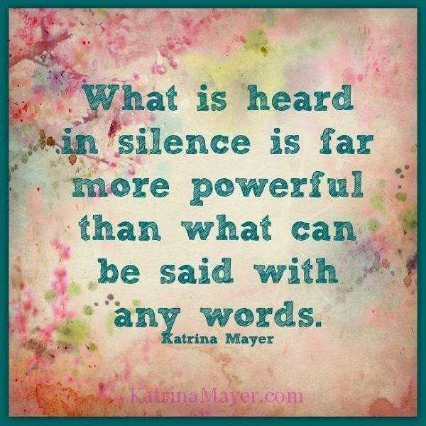 """What is heard in silence is far more powerful than what can be said with any words."" ~ Katrina Mayer katrinamayer.com"