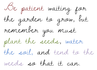 be patient waiting for the garden to grow, but remember you must plant the seeds, water the soil, and tend to the weeds so that it can.