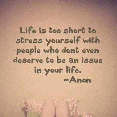 Life is too short to stress yourself with people who don't even deserve to be an issue in your life.