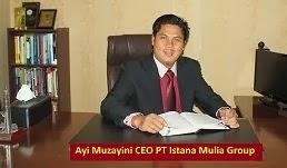 Pendiri dan CEO PT Istana Mulia Groups : Ayi Muzayini