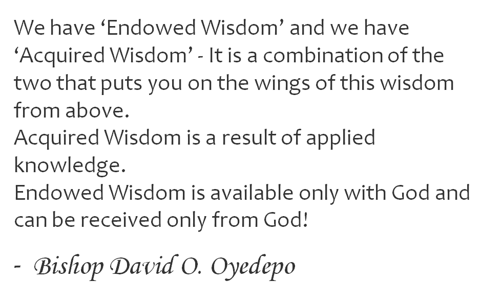 We have 'Endowed Wisdom' and we have 'Acquired Wisdom' - It is a combination of the two that puts you on the wings of this wisdom from above.  Acquired Wisdom is a result of applied knowledge. Endowed Wisdom is available only with God and can be received only from God