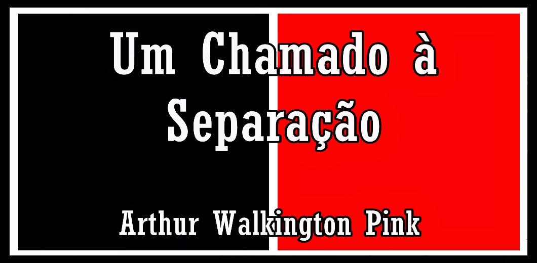 Um Chamado à Separação - Arthur W. Pink