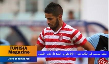 « بلعيد » يتسبب في إيقاف مباراة الإفريقي و اتحاد طرابلس الليبي