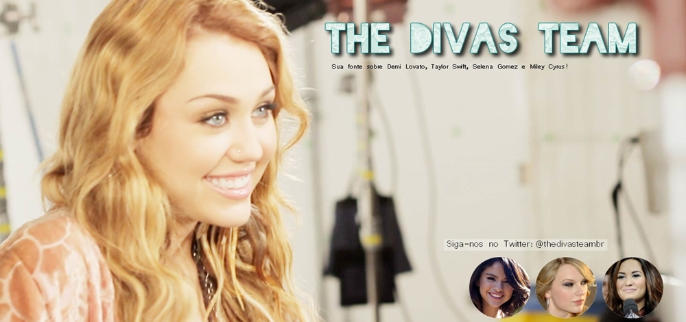 The Divas Team | Sua fonte sobre Demi, Miley, Selena e Taylor.