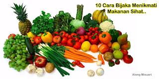 10 Cara Bijak Menikmati Makanan Sihat Yang Kita Tak Fikir...