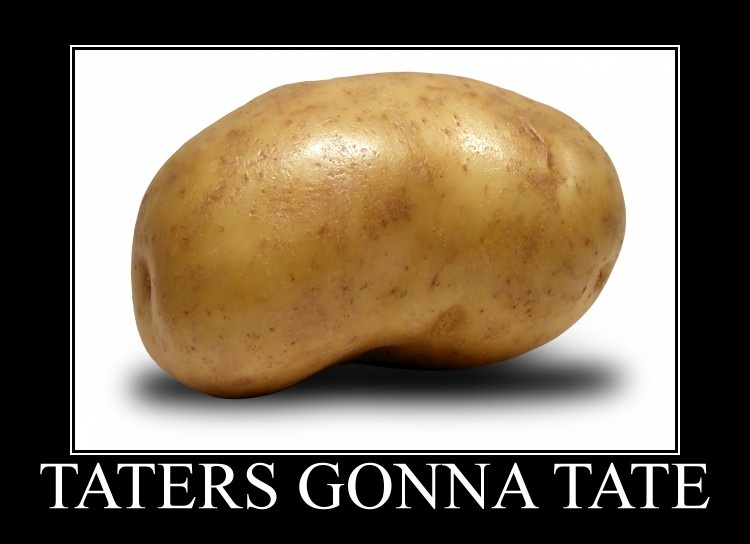 Taters gonna tate.