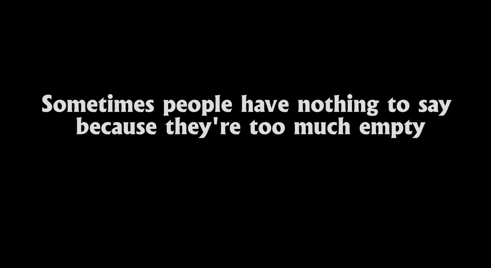 Sometimes people have nothing to say because they're too much empty