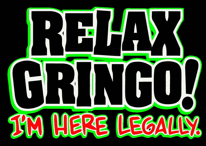 Relax Gringo! I'm Here Legally.