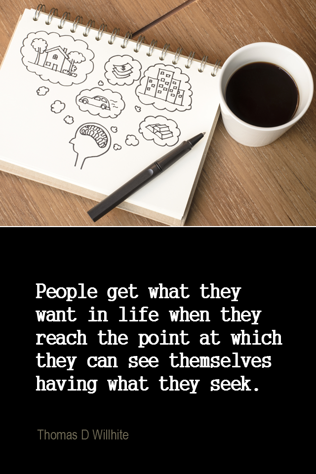 visual quote - image quotation for VISUALIZATION - People get what they want in life when they reach the point at which they can see themselves having what they seek. - Thomas D Willhite