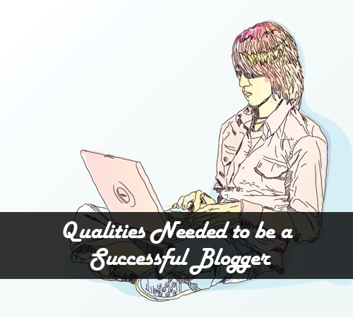 Qualities Needed to be a Successful Blogger in 2013