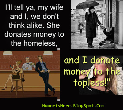 I will tell ya my wife and I. we do not think alike. She donates money to the homeless and I donate money to the topless